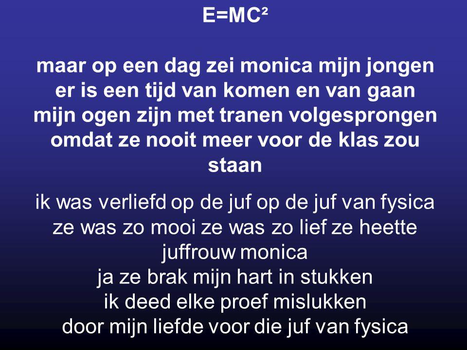E=MC² maar op een dag zei monica mijn jongen er is een tijd van komen en van gaan mijn ogen zijn met tranen volgesprongen omdat ze nooit meer voor de