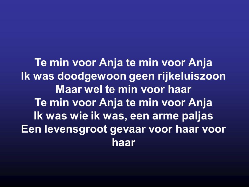 Te min voor Anja te min voor Anja Ik was doodgewoon geen rijkeluiszoon Maar wel te min voor haar Te min voor Anja te min voor Anja Ik was wie ik was,
