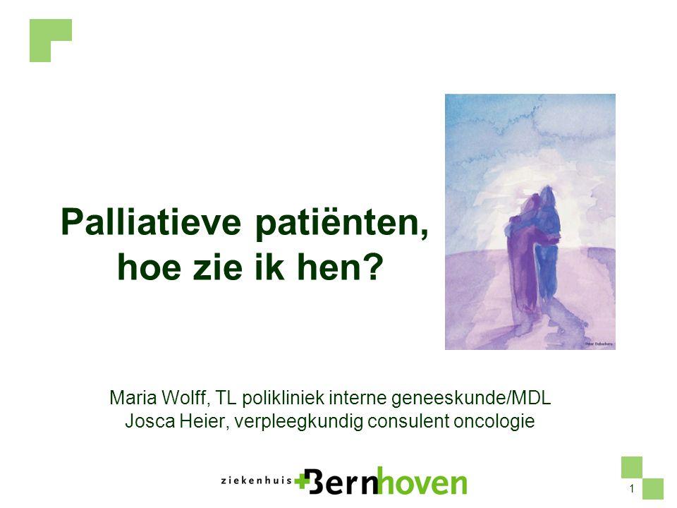 1 Palliatieve patiënten, hoe zie ik hen? Maria Wolff, TL polikliniek interne geneeskunde/MDL Josca Heier, verpleegkundig consulent oncologie