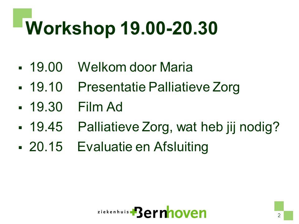 2 Workshop 19.00-20.30  19.00Welkom door Maria  19.10 Presentatie Palliatieve Zorg  19.30Film Ad  19.45Palliatieve Zorg, wat heb jij nodig.