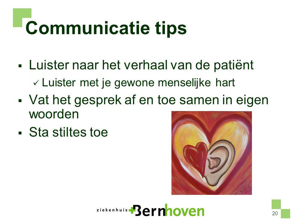 20 Communicatie tips  Luister naar het verhaal van de patiënt  Luister met je gewone menselijke hart  Vat het gesprek af en toe samen in eigen woor