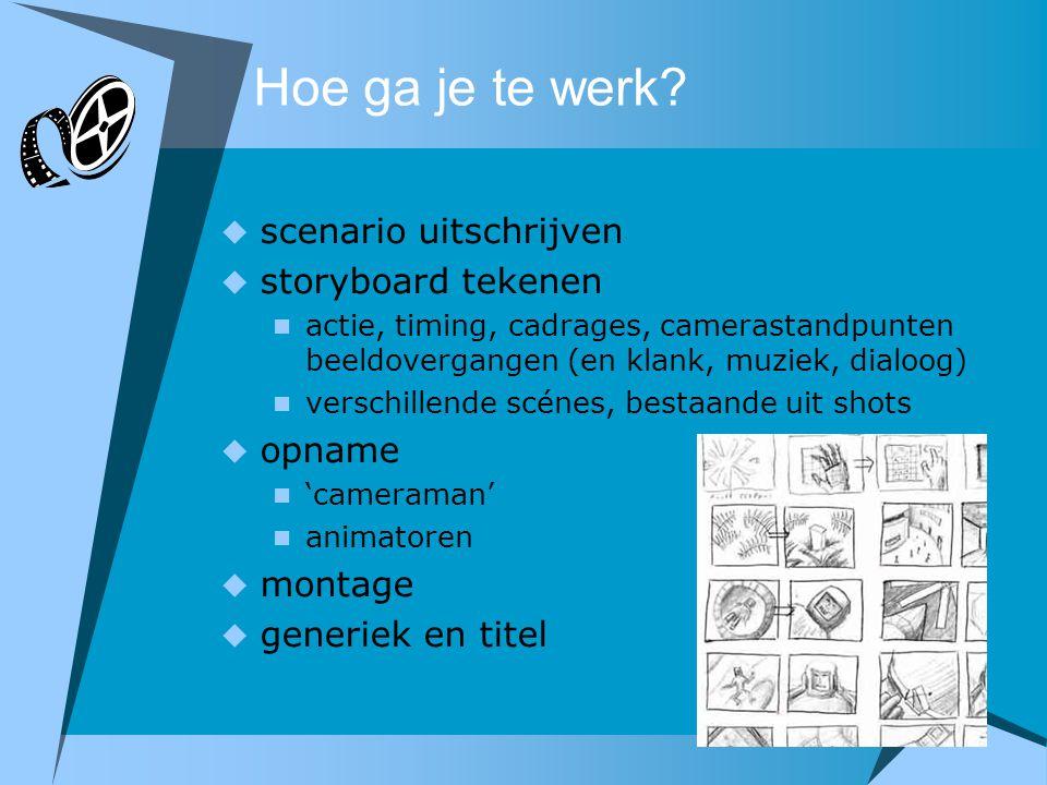 Hoe ga je te werk?  scenario uitschrijven  storyboard tekenen  actie, timing, cadrages, camerastandpunten beeldovergangen (en klank, muziek, dialoo