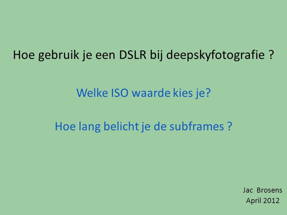 Hoe gebruik je een DSLR bij deepskyfotografie ? Welke ISO waarde kies je? Hoe lang belicht je de subframes ? Jac Brosens April 2012