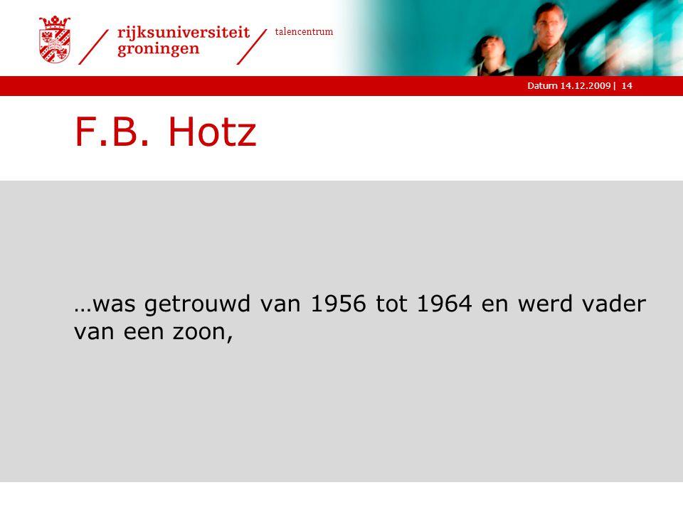 |Datum 14.12.2009 talencentrum 14 F.B. Hotz …was getrouwd van 1956 tot 1964 en werd vader van een zoon,