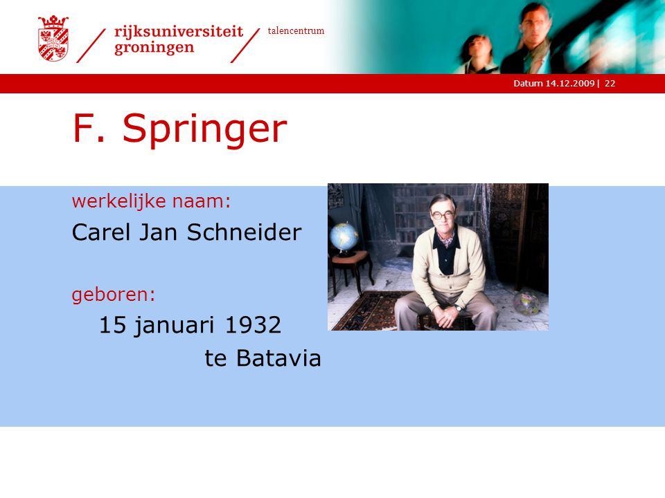 |Datum 14.12.2009 talencentrum F. Springer werkelijke naam: Carel Jan Schneider geboren: 15 januari 1932 te Batavia 22
