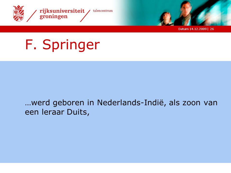 |Datum 14.12.2009 talencentrum 26 F. Springer …werd geboren in Nederlands-Indië, als zoon van een leraar Duits,