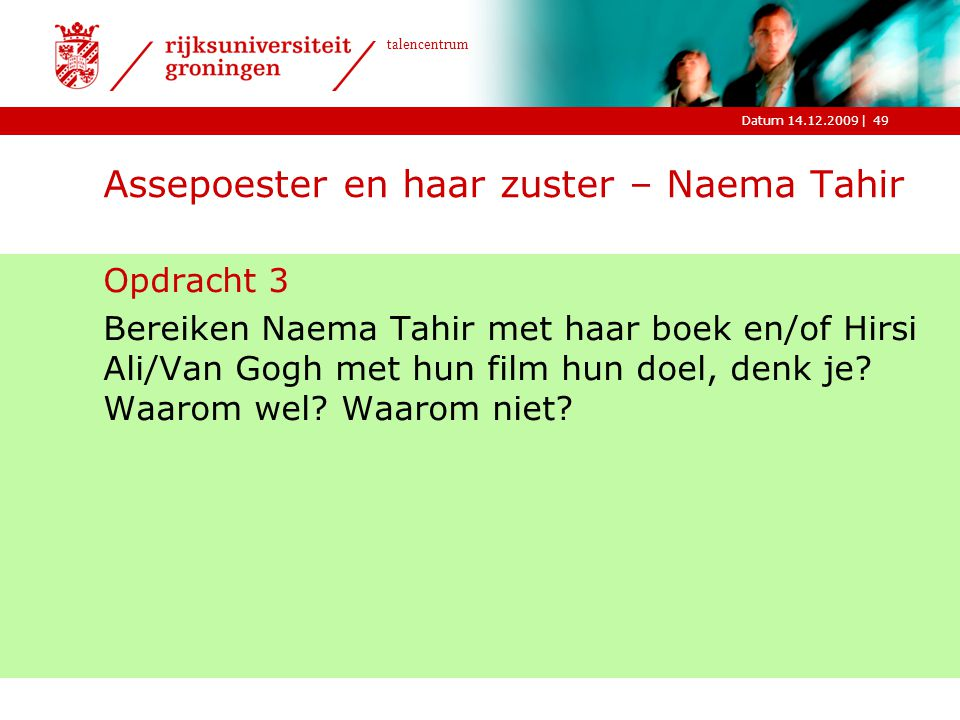 |Datum 14.12.2009 talencentrum 49 Assepoester en haar zuster – Naema Tahir Opdracht 3 Bereiken Naema Tahir met haar boek en/of Hirsi Ali/Van Gogh met