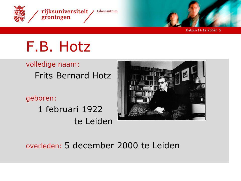 |Datum 14.12.2009 talencentrum 5 F.B. Hotz volledige naam: Frits Bernard Hotz geboren: 1 februari 1922 te Leiden overleden: 5 december 2000 te Leiden