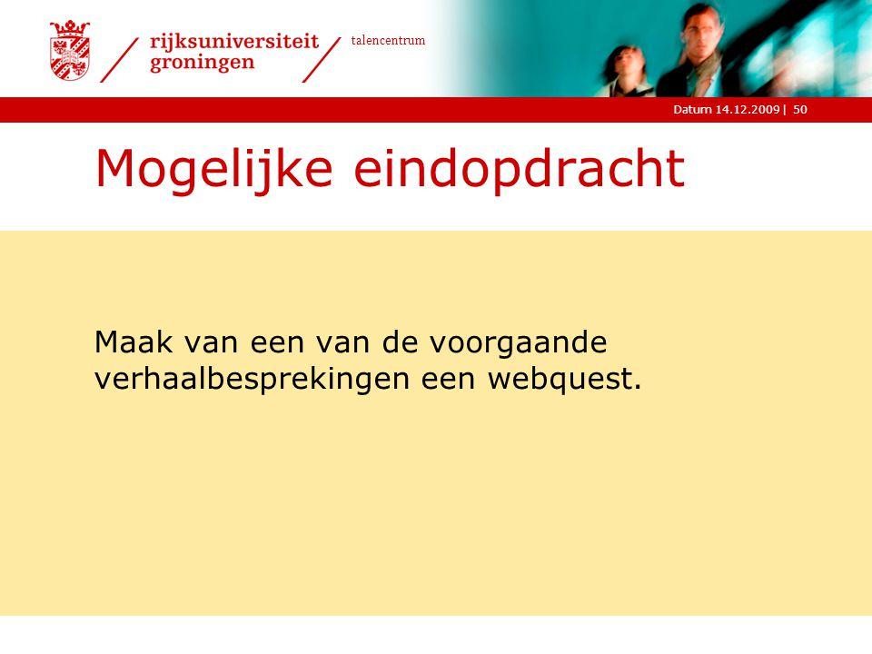 |Datum 14.12.2009 talencentrum 50 Mogelijke eindopdracht Maak van een van de voorgaande verhaalbesprekingen een webquest.