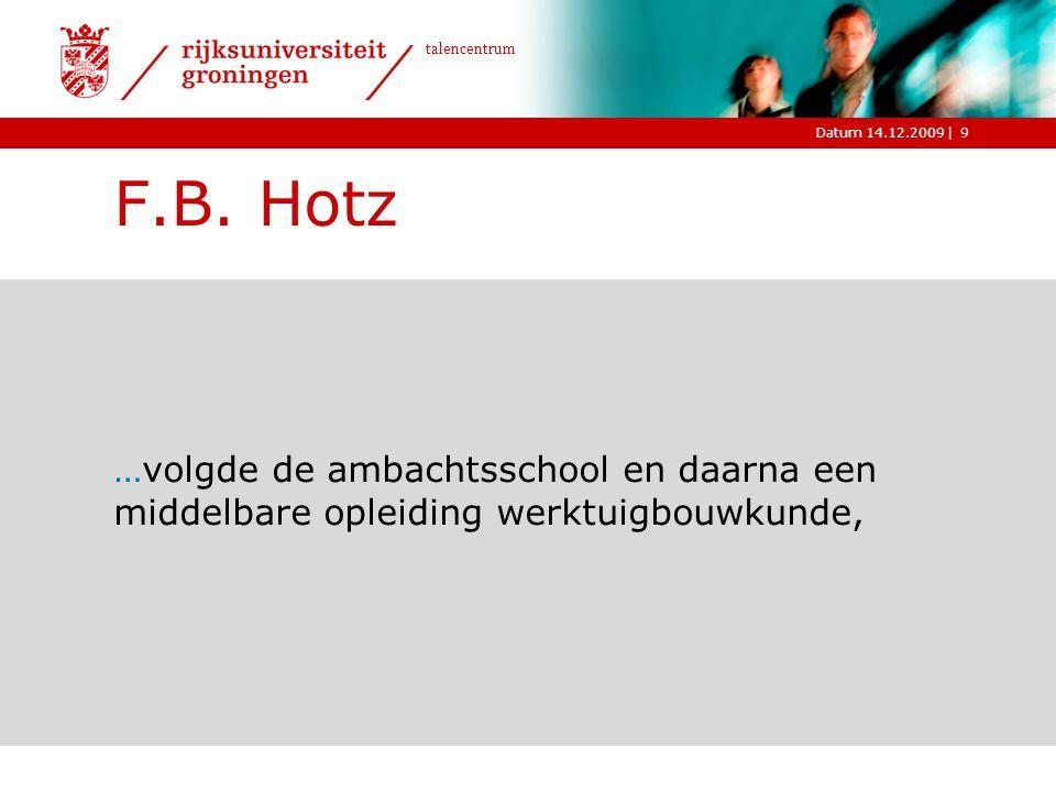 |Datum 14.12.2009 talencentrum 9 F.B. Hotz …volgde de ambachtsschool en daarna een middelbare opleiding werktuigbouwkunde,