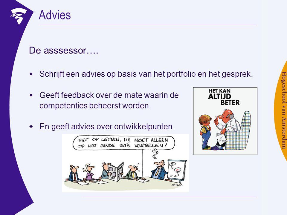 Advies De asssessor….  Schrijft een advies op basis van het portfolio en het gesprek.  Geeft feedback over de mate waarin de competenties beheerst w