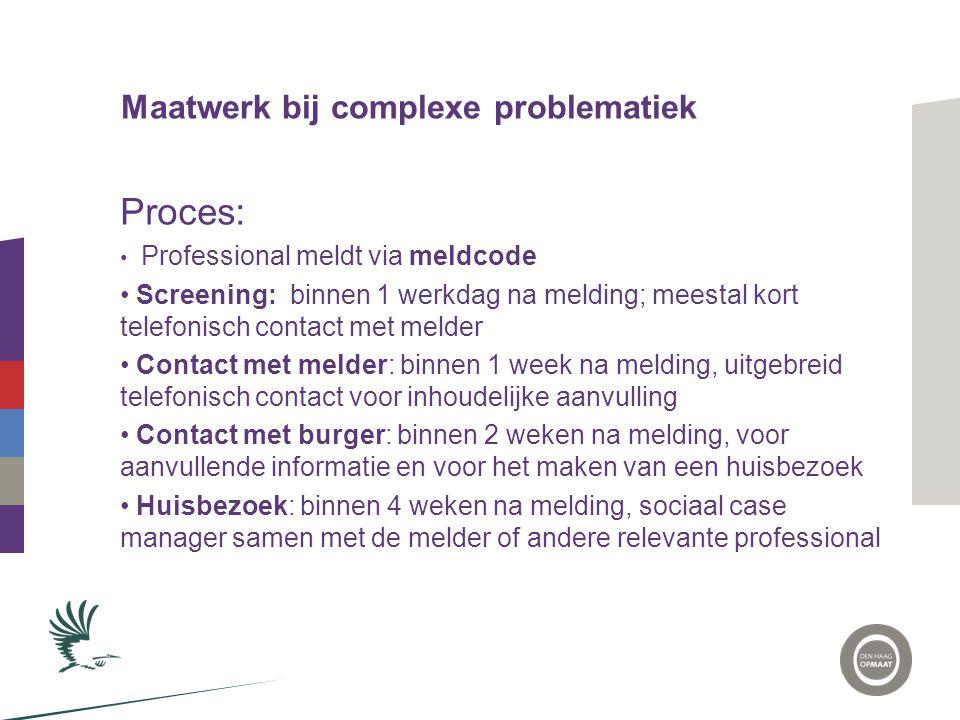 Maatwerk bij complexe problematiek Proces: • Professional meldt via meldcode • Screening: binnen 1 werkdag na melding; meestal kort telefonisch contac