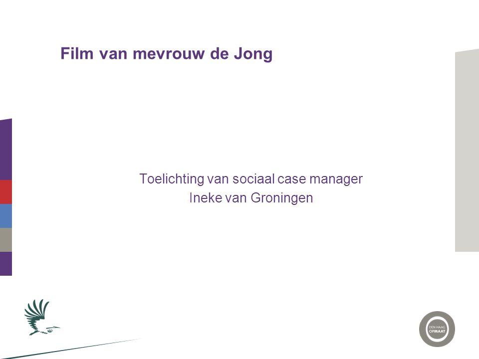 Film van mevrouw de Jong Toelichting van sociaal case manager Ineke van Groningen