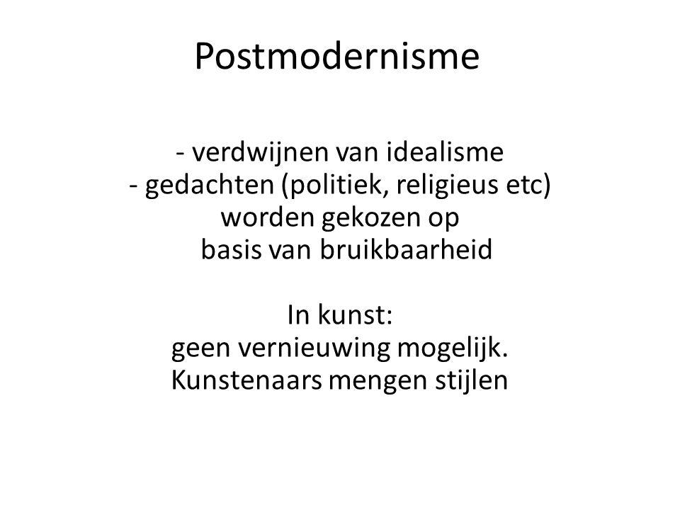Postmodernisme - verdwijnen van idealisme - gedachten (politiek, religieus etc) worden gekozen op basis van bruikbaarheid In kunst: geen vernieuwing m