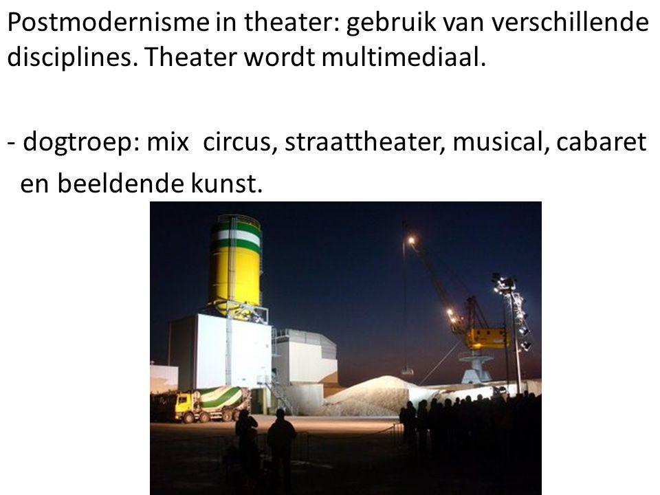 Postmodernisme in theater: gebruik van verschillende disciplines. Theater wordt multimediaal. - dogtroep: mix circus, straattheater, musical, cabaret