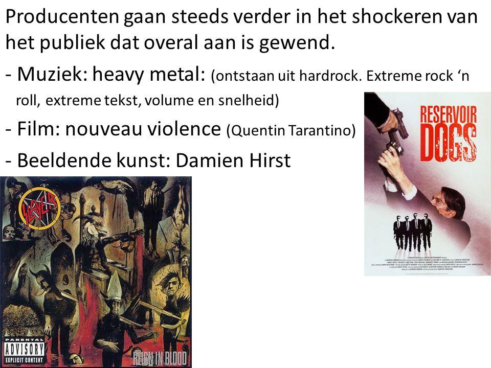 Producenten gaan steeds verder in het shockeren van het publiek dat overal aan is gewend. - Muziek: heavy metal: (ontstaan uit hardrock. Extreme rock