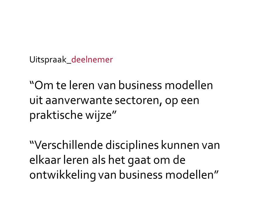 Om te leren van business modellen uit aanverwante sectoren, op een praktische wijze Verschillende disciplines kunnen van elkaar leren als het gaat om de ontwikkeling van business modellen Uitspraak_deelnemer