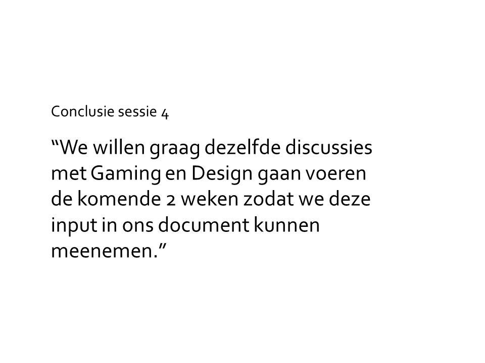 We willen graag dezelfde discussies met Gaming en Design gaan voeren de komende 2 weken zodat we deze input in ons document kunnen meenemen. Conclusie sessie 4