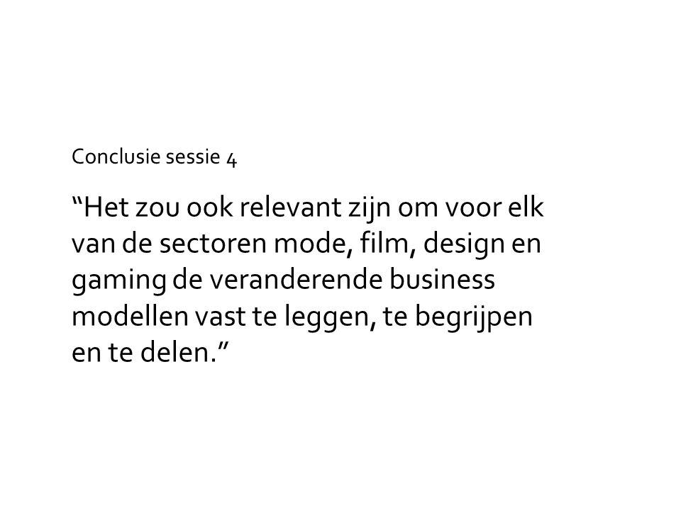 Het zou ook relevant zijn om voor elk van de sectoren mode, film, design en gaming de veranderende business modellen vast te leggen, te begrijpen en te delen. Conclusie sessie 4