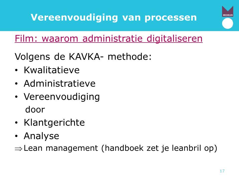 17 Vereenvoudiging van processen Film: waarom administratie digitaliseren Volgens de KAVKA- methode: • Kwalitatieve • Administratieve • Vereenvoudigin