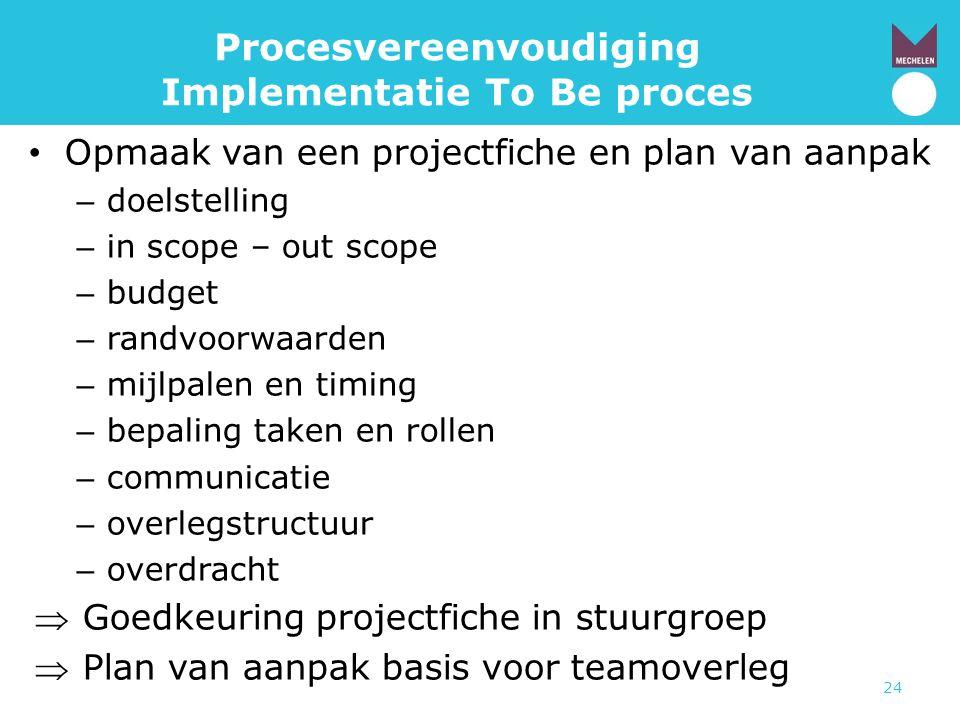 24 Procesvereenvoudiging Implementatie To Be proces • Opmaak van een projectfiche en plan van aanpak – doelstelling – in scope – out scope – budget –