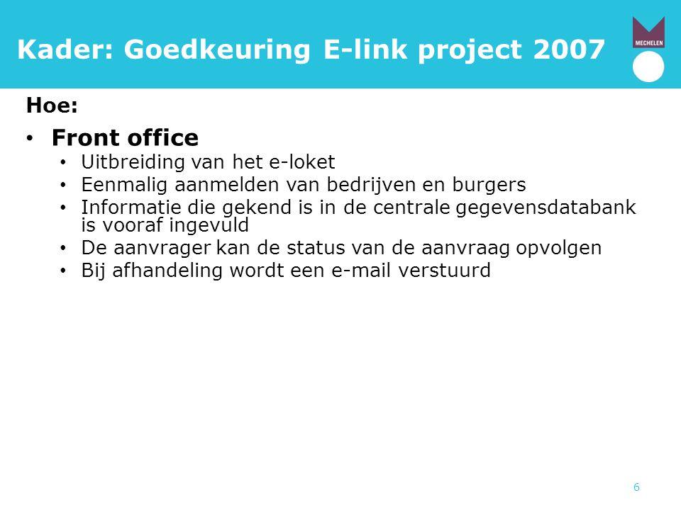 6 Kader: Goedkeuring E-link project 2007 Hoe: • Front office • Uitbreiding van het e-loket • Eenmalig aanmelden van bedrijven en burgers • Informatie