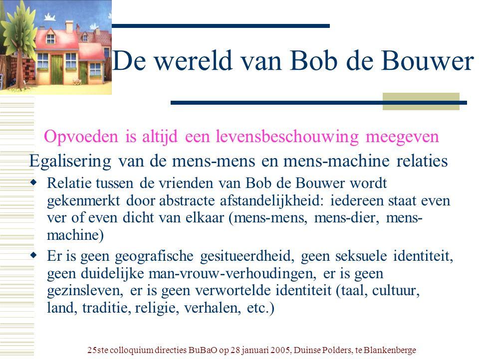 25ste colloquium directies BuBaO op 28 januari 2005, Duinse Polders, te Blankenberge De wereld van Bob de Bouwer Opvoeden is altijd een levensbeschouw