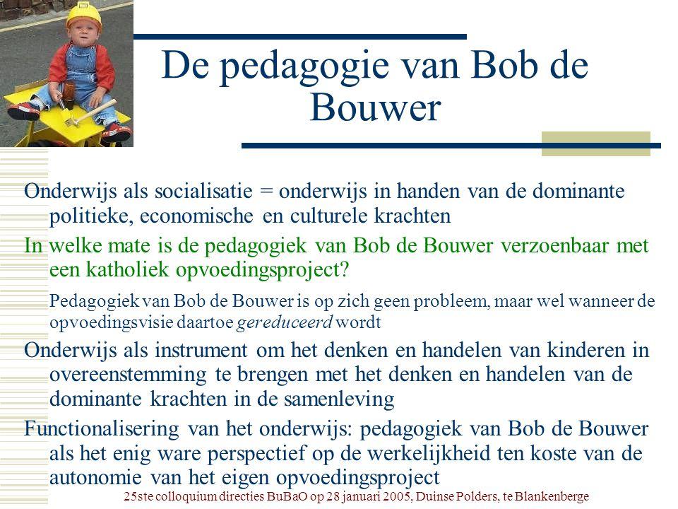 25ste colloquium directies BuBaO op 28 januari 2005, Duinse Polders, te Blankenberge De pedagogie van Bob de Bouwer Onderwijs als socialisatie = onder