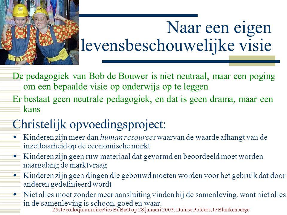 25ste colloquium directies BuBaO op 28 januari 2005, Duinse Polders, te Blankenberge Naar een eigen levensbeschouwelijke visie De pedagogiek van Bob d