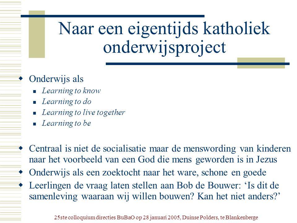 25ste colloquium directies BuBaO op 28 januari 2005, Duinse Polders, te Blankenberge Naar een eigentijds katholiek onderwijsproject  Onderwijs als 