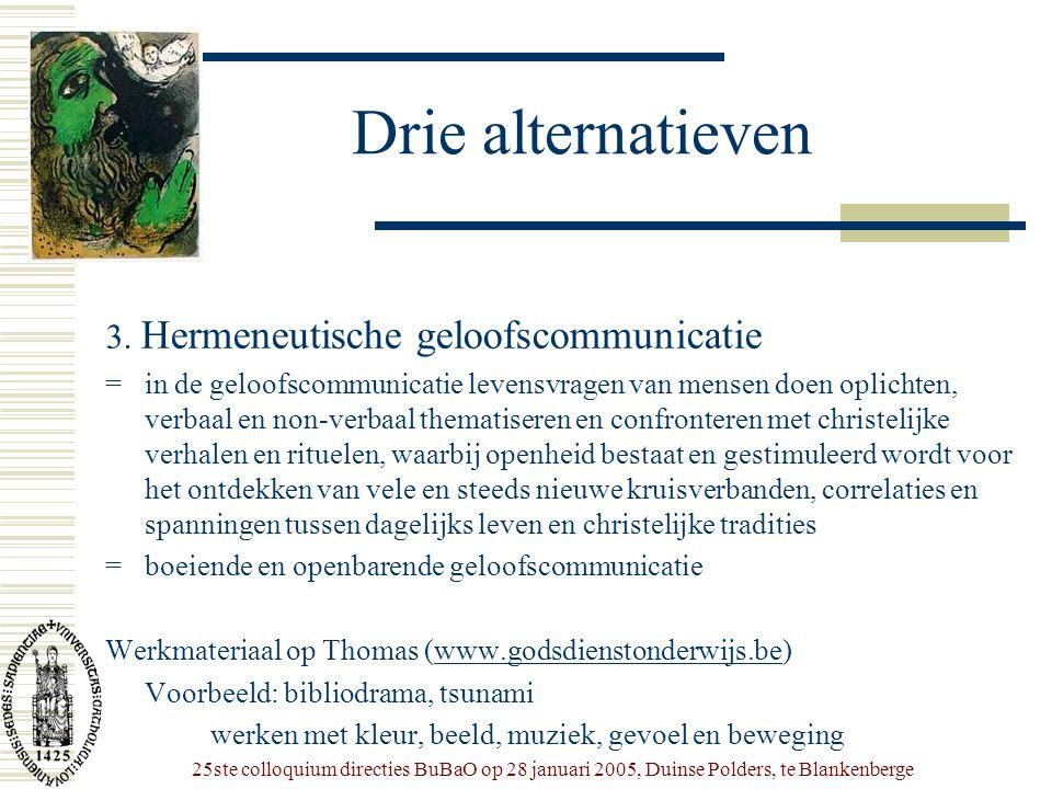 25ste colloquium directies BuBaO op 28 januari 2005, Duinse Polders, te Blankenberge Drie alternatieven 3. Hermeneutische geloofscommunicatie = in de