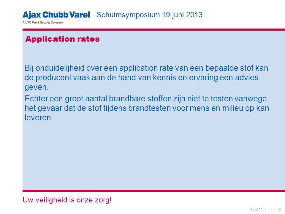 Schuimsymposium 19 juni 2013 Uw veiligheid is onze zorg! 3 juli 2014 | dia 18 Application rates Bij onduidelijheid over een application rate van een b