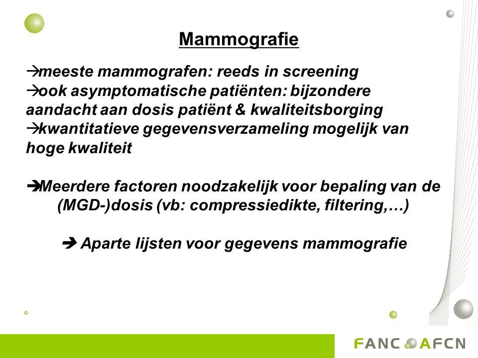Mammografie  meeste mammografen: reeds in screening  ook asymptomatische patiënten: bijzondere aandacht aan dosis patiënt & kwaliteitsborging  kwantitatieve gegevensverzameling mogelijk van hoge kwaliteit  Meerdere factoren noodzakelijk voor bepaling van de (MGD-)dosis (vb: compressiedikte, filtering,…)  Aparte lijsten voor gegevens mammografie