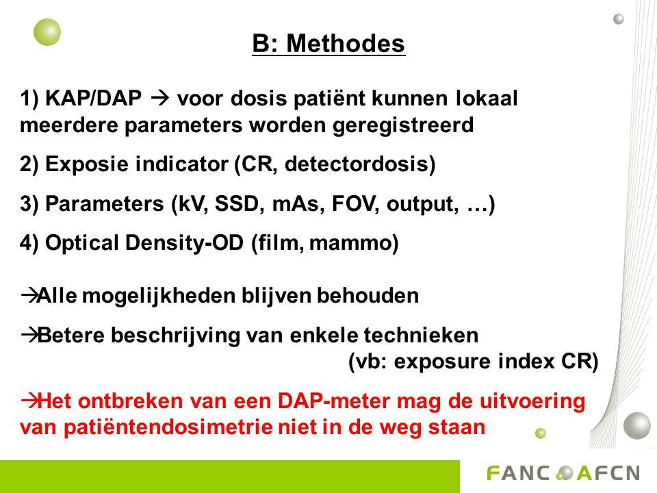 B: Methodes 1) KAP/DAP  voor dosis patiënt kunnen lokaal meerdere parameters worden geregistreerd 2) Exposie indicator (CR, detectordosis) 3) Parameters (kV, SSD, mAs, FOV, output, …) 4) Optical Density-OD (film, mammo)  Alle mogelijkheden blijven behouden  Betere beschrijving van enkele technieken (vb: exposure index CR)  Het ontbreken van een DAP-meter mag de uitvoering van patiëntendosimetrie niet in de weg staan