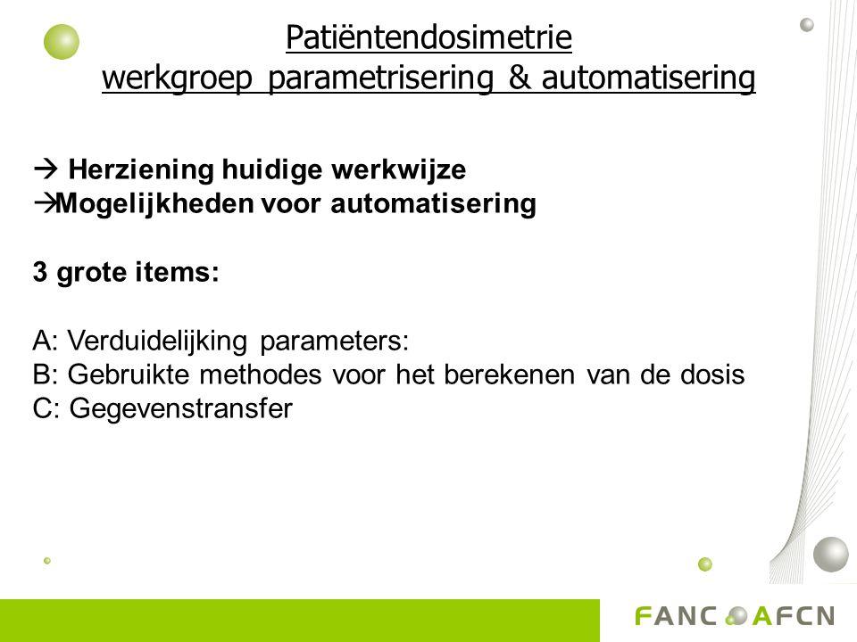 Patiëntendosimetrie werkgroep parametrisering & automatisering  Herziening huidige werkwijze  Mogelijkheden voor automatisering 3 grote items: A: Verduidelijking parameters: B: Gebruikte methodes voor het berekenen van de dosis C: Gegevenstransfer