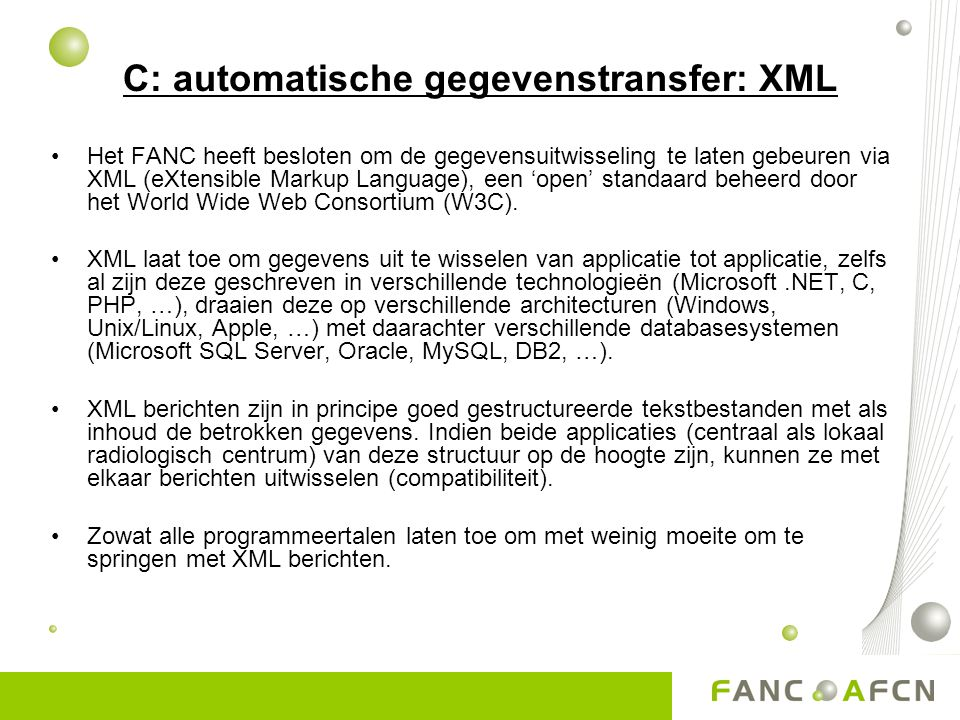 C: automatische gegevenstransfer: XML •Het FANC heeft besloten om de gegevensuitwisseling te laten gebeuren via XML (eXtensible Markup Language), een 'open' standaard beheerd door het World Wide Web Consortium (W3C).