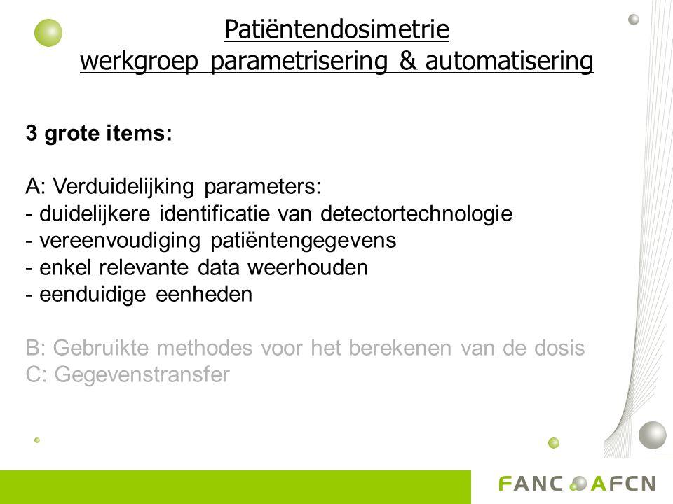 Patiëntendosimetrie werkgroep parametrisering & automatisering 3 grote items: A: Verduidelijking parameters: - duidelijkere identificatie van detectortechnologie - vereenvoudiging patiëntengegevens - enkel relevante data weerhouden - eenduidige eenheden B: Gebruikte methodes voor het berekenen van de dosis C: Gegevenstransfer