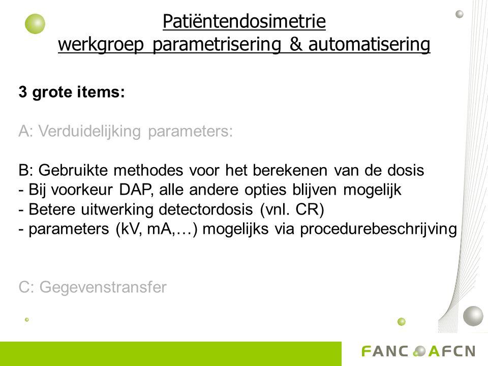 Patiëntendosimetrie werkgroep parametrisering & automatisering 3 grote items: A: Verduidelijking parameters: B: Gebruikte methodes voor het berekenen van de dosis - Bij voorkeur DAP, alle andere opties blijven mogelijk - Betere uitwerking detectordosis (vnl.