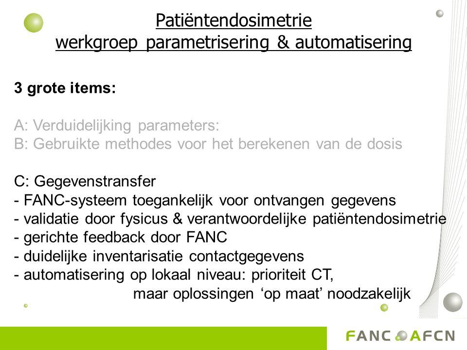 Patiëntendosimetrie werkgroep parametrisering & automatisering 3 grote items: A: Verduidelijking parameters: B: Gebruikte methodes voor het berekenen van de dosis C: Gegevenstransfer - FANC-systeem toegankelijk voor ontvangen gegevens - validatie door fysicus & verantwoordelijke patiëntendosimetrie - gerichte feedback door FANC - duidelijke inventarisatie contactgegevens - automatisering op lokaal niveau: prioriteit CT, maar oplossingen 'op maat' noodzakelijk