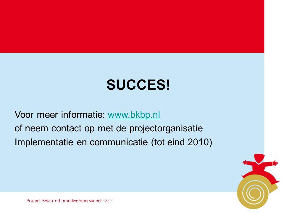 Besluit22 Project Kwaliteit brandweerpersoneel - 22 - SUCCES! Voor meer informatie: www.bkbp.nlwww.bkbp.nl of neem contact op met de projectorganisati