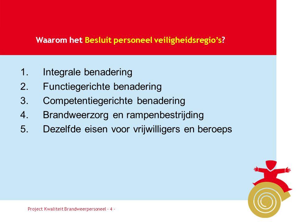 Besluit4 Waarom het Besluit personeel veiligheidsregio's? Project Kwaliteit Brandweerpersoneel - 4 - 1. Integrale benadering 2. Functiegerichte benade