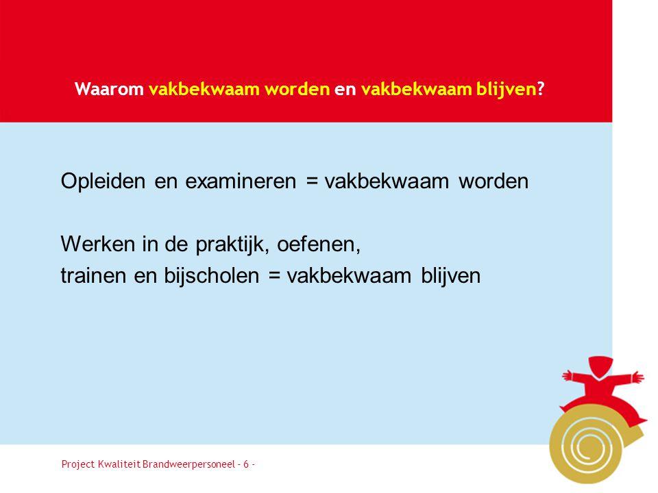 Besluit6 Waarom vakbekwaam worden en vakbekwaam blijven? Project Kwaliteit Brandweerpersoneel - 6 - Opleiden en examineren = vakbekwaam worden Werken