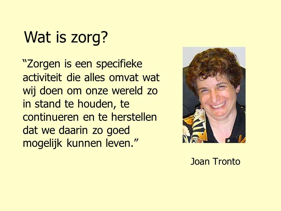 Joan Tronto Zorgen is een specifieke activiteit die alles omvat wat wij doen om onze wereld zo in stand te houden, te continueren en te herstellen dat we daarin zo goed mogelijk kunnen leven. Wat is zorg?