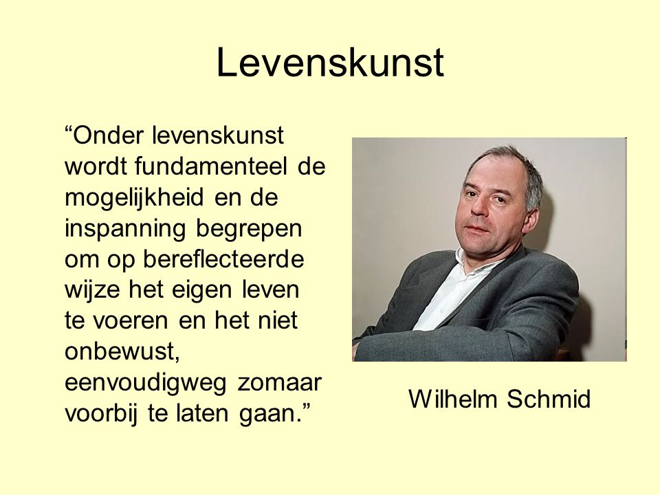 Levenskunst Onder levenskunst wordt fundamenteel de mogelijkheid en de inspanning begrepen om op bereflecteerde wijze het eigen leven te voeren en het niet onbewust, eenvoudigweg zomaar voorbij te laten gaan. Wilhelm Schmid