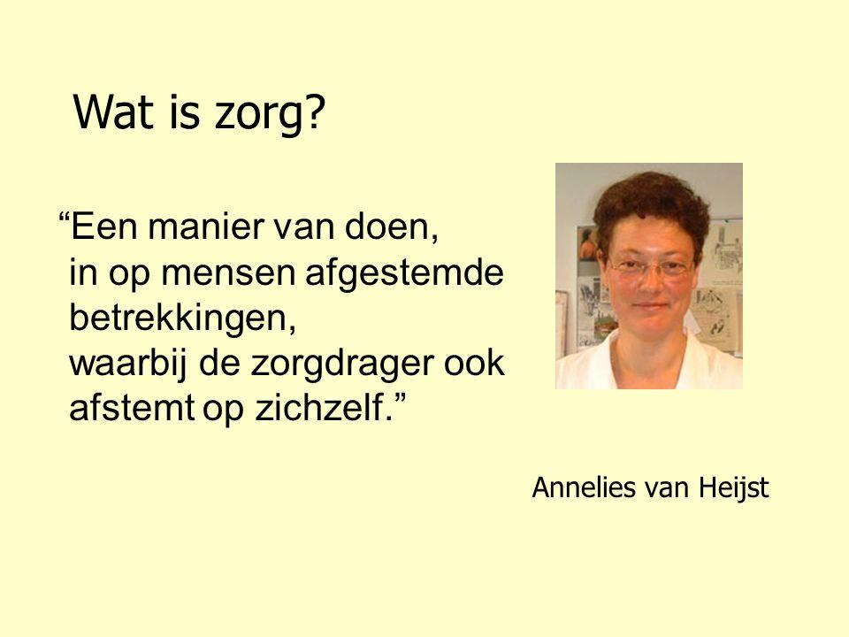Annelies van Heijst Een manier van doen, in op mensen afgestemde betrekkingen, waarbij de zorgdrager ook afstemt op zichzelf. Wat is zorg?