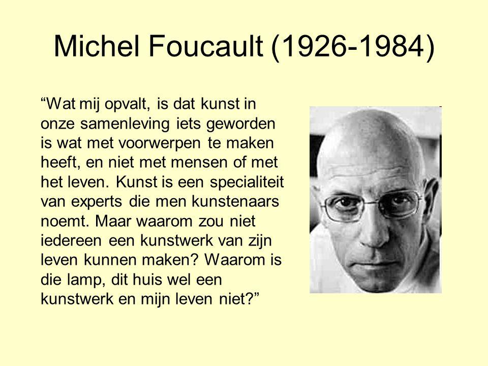 Michel Foucault (1926-1984) Wat mij opvalt, is dat kunst in onze samenleving iets geworden is wat met voorwerpen te maken heeft, en niet met mensen of met het leven.