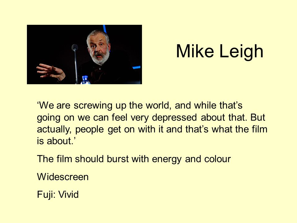 Mike Leigh 'We are screwing up the world, and while that's going on we can feel very depressed about that. But actually, people get on with it and tha