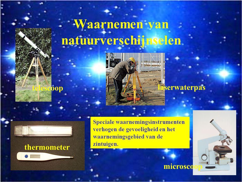 Waarnemen van natuurverschijnselen Onze zintuigen zijn waarnemingsinstrumenten.