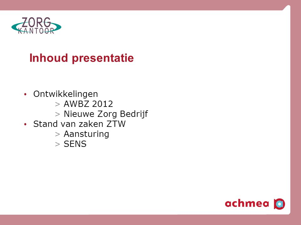 Toekomst AWBZ • Gezamenlijke visie en visiedocument ontwikkeld: uitvoering van de AWBZ-zorg voor eigen verzekerden • Op 8 juli gestart met projectgroepen 'AWBZ 2012' • Agis en Achmea actief in politiek en maatschappelijk debat over AWBZ • Besluitvorming toekomst AWBZ -> afhankelijk van keuzes politiek, nieuw te vormen kabinet