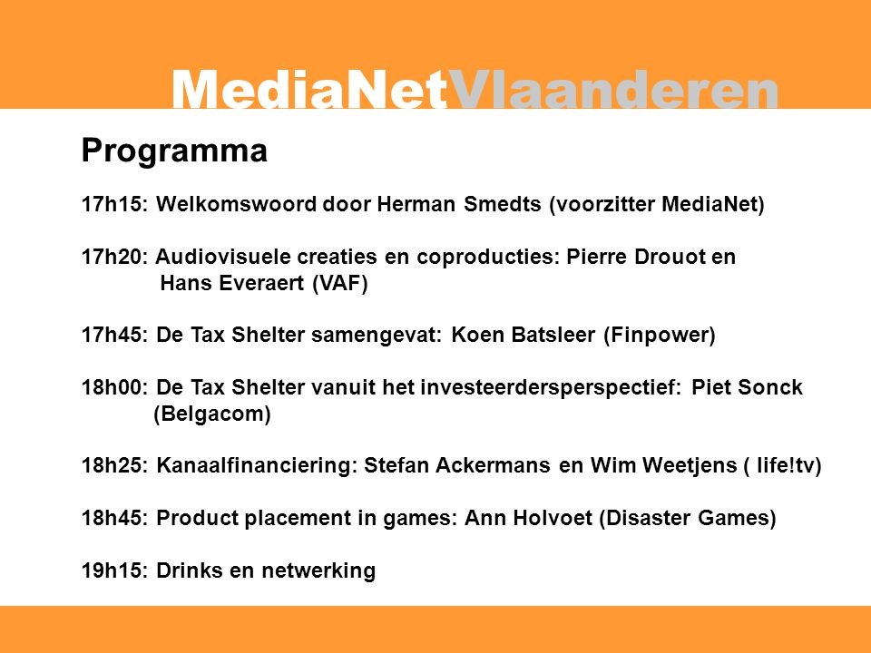 MediaNetVlaanderen Programma 17h15: Welkomswoord door Herman Smedts (voorzitter MediaNet) 17h20: Audiovisuele creaties en coproducties: Pierre Drouot en Hans Everaert (VAF) 17h45: De Tax Shelter samengevat: Koen Batsleer (Finpower) 18h00: De Tax Shelter vanuit het investeerdersperspectief: Piet Sonck (Belgacom) 18h25: Kanaalfinanciering: Stefan Ackermans en Wim Weetjens ( life!tv) 18h45: Product placement in games: Ann Holvoet (Disaster Games) 19h15: Drinks en netwerking